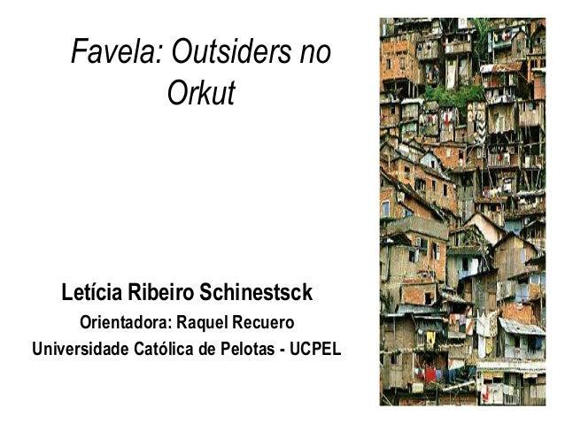 Favela: Outsiders no           Orkut   Letícia Ribeiro Schinestsck      Orientadora: Raquel RecueroUniversidade Católica d...