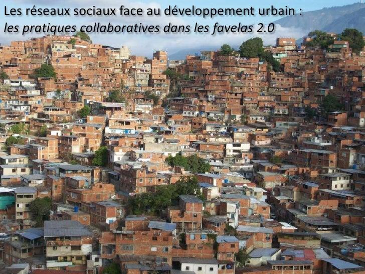 Les réseaux sociaux face au développement urbain :  <br />les pratiques collaboratives dans les favelas 2.0<br />