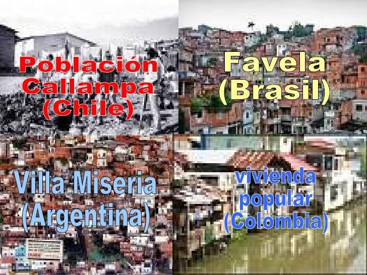 Población Callampa (Chile) Favela (Brasil) Villa Miseria (Argentina) vivienda  popular (Colombia)