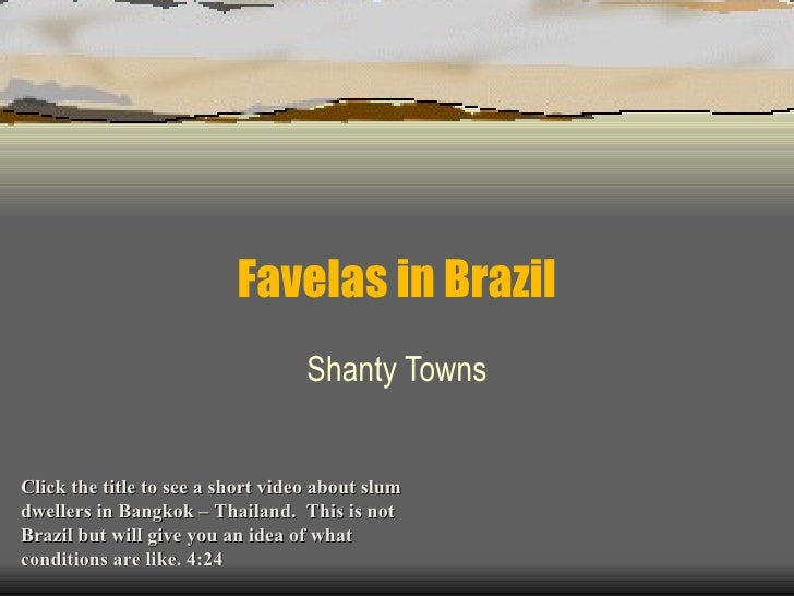 Favelas in Brazil Shanty Towns Click the title to see a short video about slum dwellers in Bangkok – Thailand.  This is no...