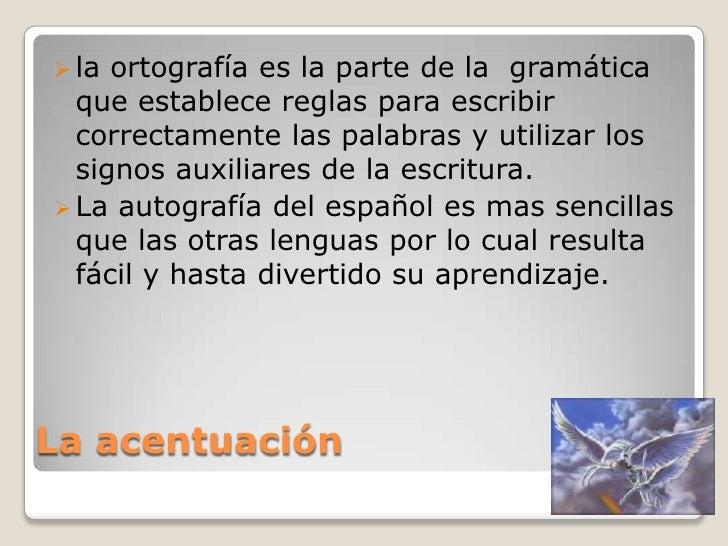 La acentuación<br /><ul><li>la ortografía es la parte de la  gramática que establece reglas para escribir correctamente la...