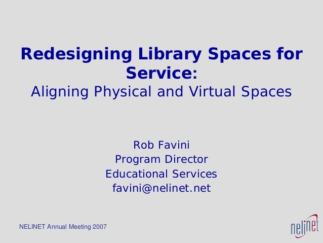 NELINET Annual Meeting 2007 Redesigning Library Spaces for Service: Aligning Physical and Virtual Spaces Rob Favini Progra...