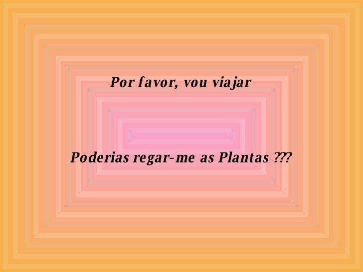 Por favor, vou viajar Poderias regar-me as Plantas ???