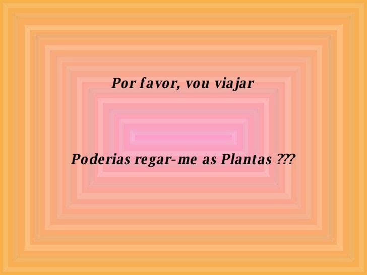 Por favor, vou viajar Poderias regar-me as Plantas ???