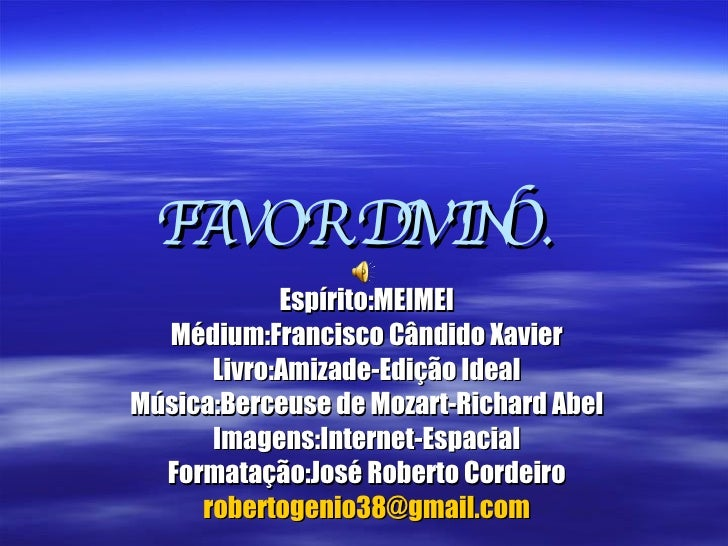 FAVOR DIVINO. Espírito:MEIMEI Médium:Francisco Cândido Xavier Livro:Amizade-Edição Ideal Música:Berceuse de Mozart-Richard...