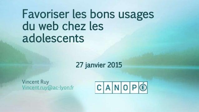 Favoriser les bons usages du web chez les adolescents 27 janvier 2015 Vincent Ruy Vincent.ruy@ac-lyon.fr