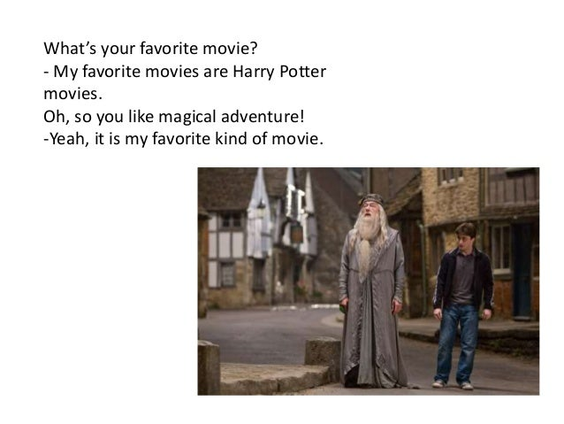 What's your favorite movie? - My favorite movies are Harry Potter movies. Oh, so you like magical adventure! -Yeah, it is ...