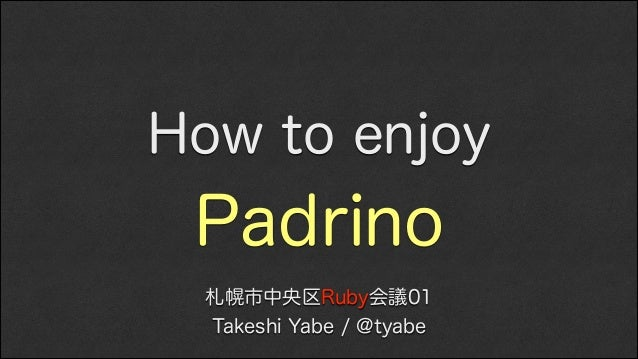 How to enjoy  Padrino 札幌市中央区Ruby会議01 Takeshi Yabe / @tyabe