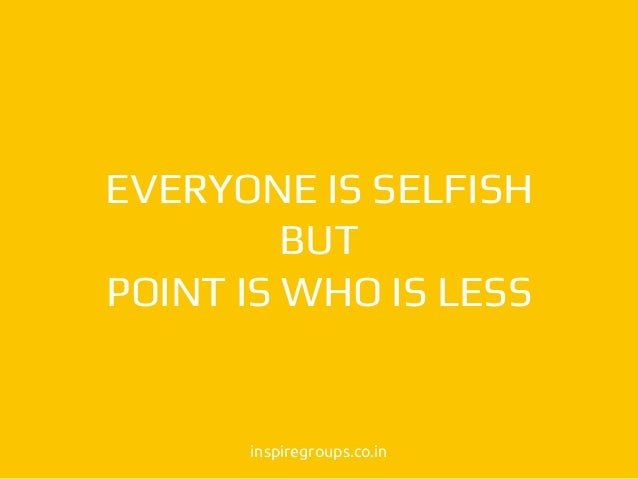 EVERYONE IS SELFISH BUT POINT IS WHO IS LESS inspiregroups.co.in
