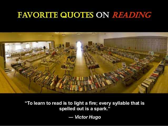 "Favorite Quotes On Reading ""To learn to read is to light a fire; every syllable that is spelled out is a spark."" ― Victor ..."