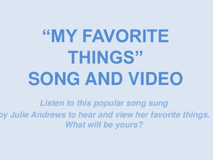 """""""MY FAVORITE THINGS"""" SONG AND VIDEO<br />Listen to this popular song sung <br />by Julie Andrews to hear and view her favo..."""