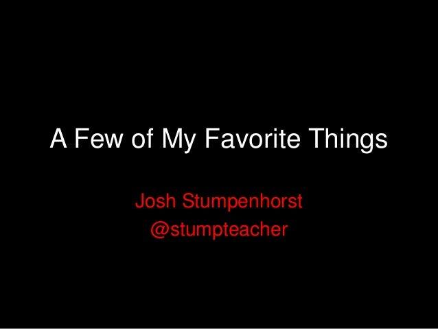 A Few of My Favorite Things      Josh Stumpenhorst       @stumpteacher
