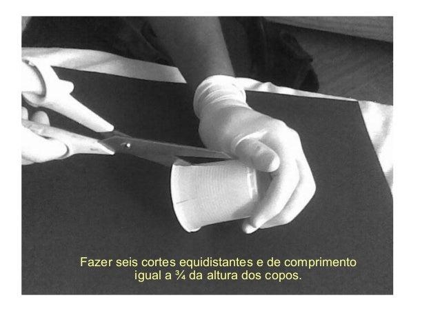 Fazer seis cortes equidistantes e de comprimento          igual a ¾ da altura dos copos.