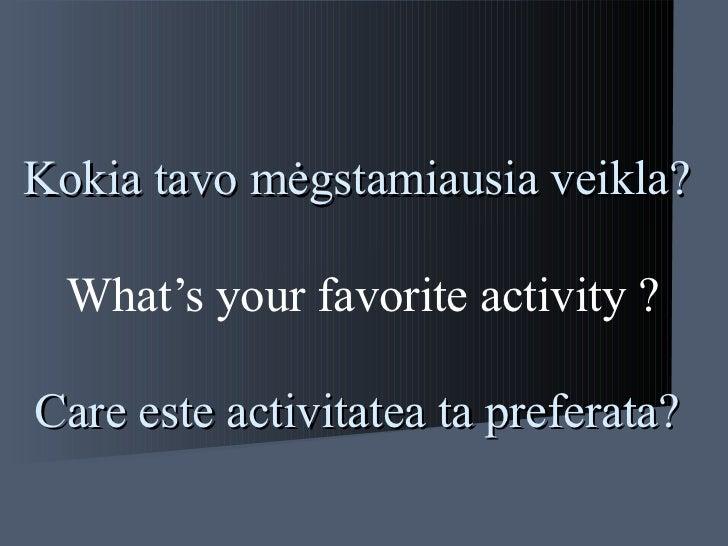 Kokia tavo  mėg stamiausia veikla?   What's your favorite activity ?   Care este activitatea ta preferata?