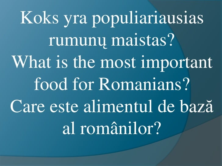 Koks yra populiariausias     rumunų maistas?What is the most important  food for Romanians?Care este alimentul de bază    ...