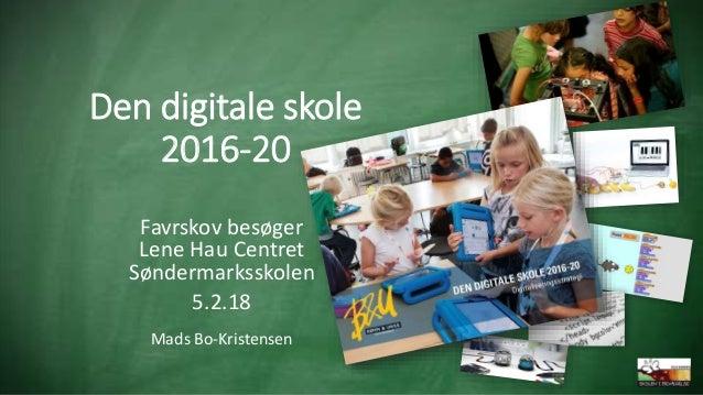 Den digitale skole 2016-20 Favrskov besøger Lene Hau Centret Søndermarksskolen 5.2.18 Mads Bo-Kristensen