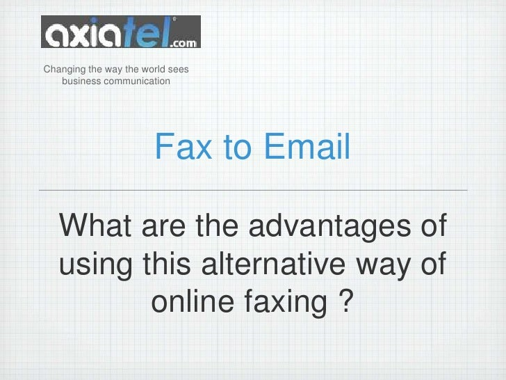 Fax to Email<br />Changingthewaytheworldseesbusinesscommunication<br />What are the advantages of using this alternative w...