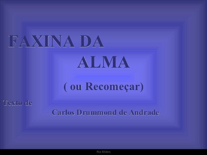 FAXINA DA  ALMA ( ou Recomeçar) Texto de  Carlos Drummond de Andrade