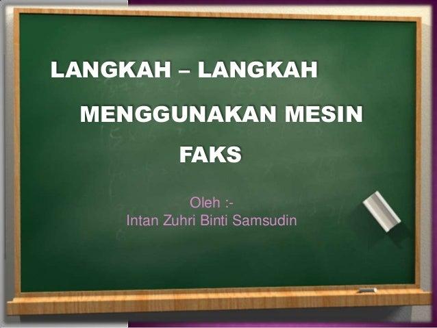LANGKAH – LANGKAH MENGGUNAKAN MESIN           FAKS             Oleh :-    Intan Zuhri Binti Samsudin