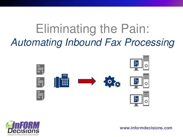 www.informdecisions.com Eliminating the Pain: Automating Inbound Fax Processing