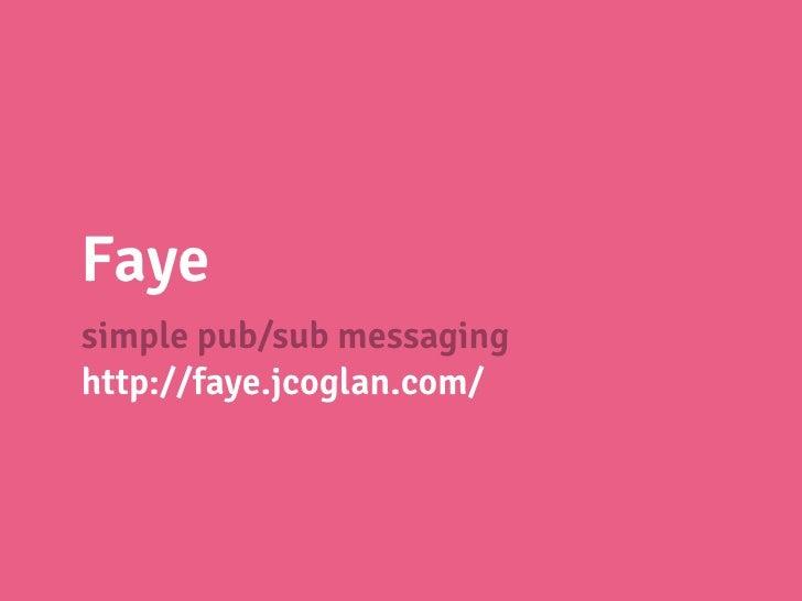 Fayesimple pub/sub messaginghttp://faye.jcoglan.com/