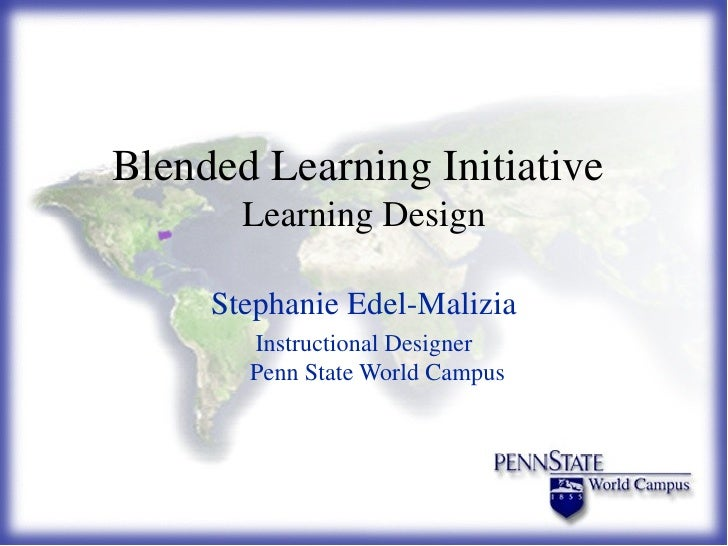 Blended Learning Initiative  Learning Design Stephanie Edel-Malizia Instructional Designer Penn State World Campus