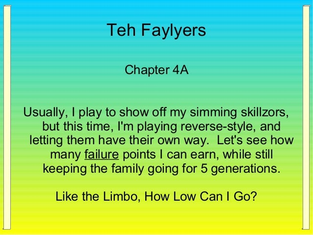 Teh Faylyers Chapter 4A Usually, I play to show off my simming skillzors, but this time, I'm playing reverse-style, and le...
