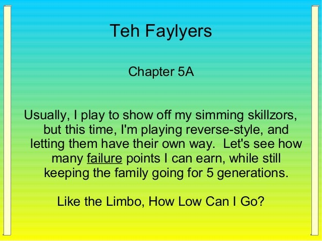 Teh Faylyers Chapter 5A Usually, I play to show off my simming skillzors, but this time, I'm playing reverse-style, and le...