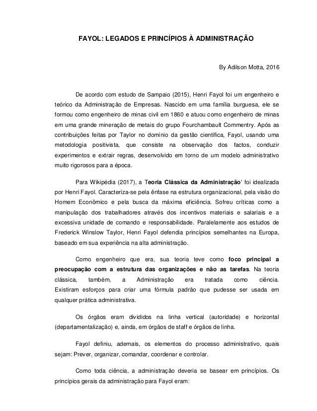 FAYOL: LEGADOS E PRINCÍPIOS À ADMINISTRAÇÃO By Adilson Motta, 2016 De acordo com estudo de Sampaio (2015), Henri Fayol foi...