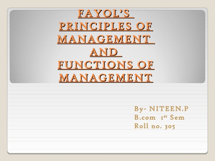 FAYOL'SPRINCIPLES OFMANAGEMENT     ANDFUNCTIONS OFMANAGEMENT          By- NITEEN.P          B.com 1 st Sem          Roll n...
