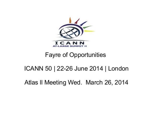 Fayre of Opportunities ICANN 50 | 22-26 June 2014 | London Atlas ll Meeting Wed. March 26, 2014
