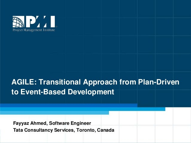 AGILE: Transitional Approach from Plan-Drivento Event-Based DevelopmentFayyaz Ahmed, Software EngineerTata Consultancy Ser...