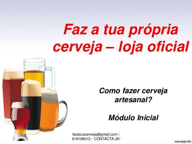 Faz a tua própria cerveja – loja oficial Como fazer cerveja artesanal? Módulo Inicial fazatuacerveja@gmail.com / 918186013...