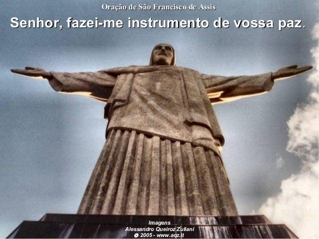 Oração de São Francisco de Assis  Senhor, fazei-me instrumento de vossa paz .  Imagens Alessandro Queiroz Zuliani © 2005 -...
