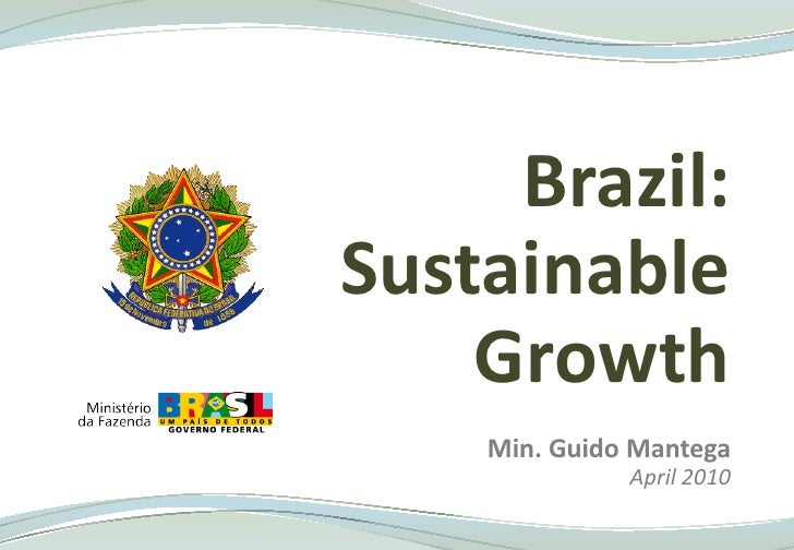 Brazil:Sustainable    Growth    Min. Guido Mantega              April 2010