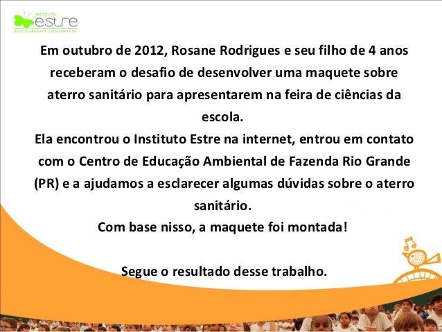 Em outubro de 2012, Rosane Rodrigues e seu filho de 4 anos   receberam o desafio de desenvolver uma maquete sobre  aterro ...
