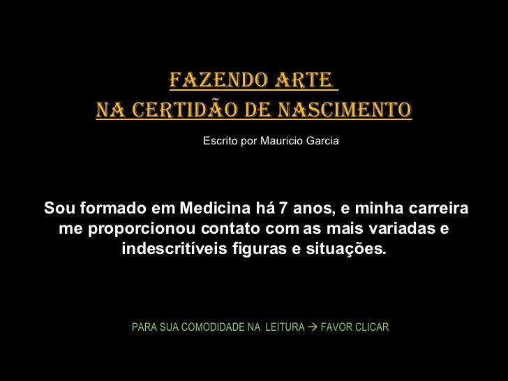 FAZENDO ARTE  NA CERTIDÃO DE NASCIMENTO  Escrito por Mauricio Garcia  Sou formado em Medicina há 7 anos, e minha ca...