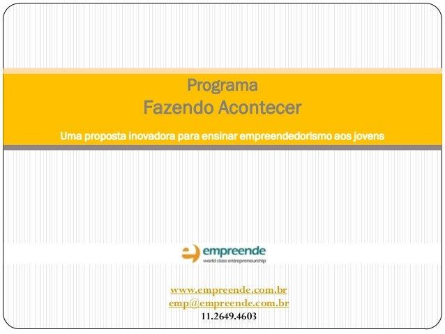 Programa Fazendo Acontecer Uma proposta inovadora para ensinar empreendedorismo aos jovens www.empreende.com.br emp@empree...