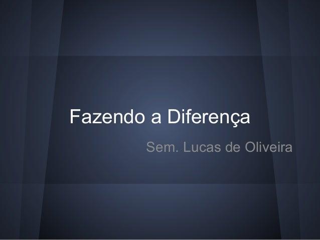Fazendo a Diferença        Sem. Lucas de Oliveira