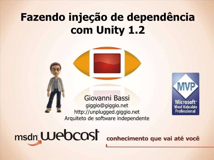 Fazendo injeção de dependência com Unity 1.2 Giovanni Bassi [email_address] http://unplugged.giggio.net Arquiteto de softw...