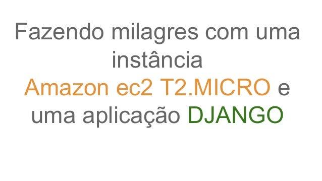 Fazendo milagres com uma instância Amazon ec2 T2.MICRO e uma aplicação DJANGO