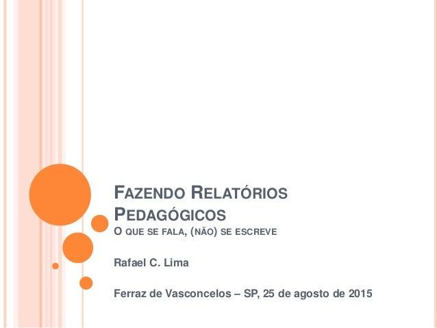 FAZENDO RELATÓRIOS PEDAGÓGICOS O QUE SE FALA, (NÃO) SE ESCREVE Rafael C. Lima Ferraz de Vasconcelos – SP, 25 de agosto de ...