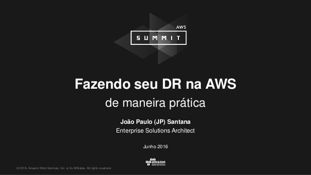© 2016, Amazon Web Services, Inc. or its Affiliates. All rights reserved. Fazendo seu DR na AWS de maneira prática João Pa...