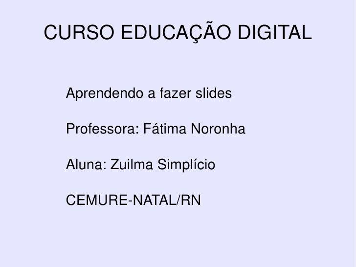 Aprendendo a fazer slides Professora: Fátima Noronha Aluna: Zuilma Simplício CEMURE-NATAL/RN CURSO EDUCAÇÃO DIGITAL