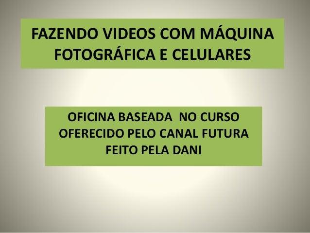 FAZENDO VIDEOS COM MÁQUINA FOTOGRÁFICA E CELULARES OFICINA BASEADA NO CURSO OFERECIDO PELO CANAL FUTURA FEITO PELA DANI