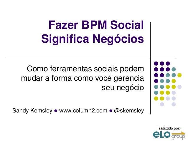 Fazer BPM Social         Significa Negócios   Como ferramentas sociais podem  mudar a forma como você gerencia            ...