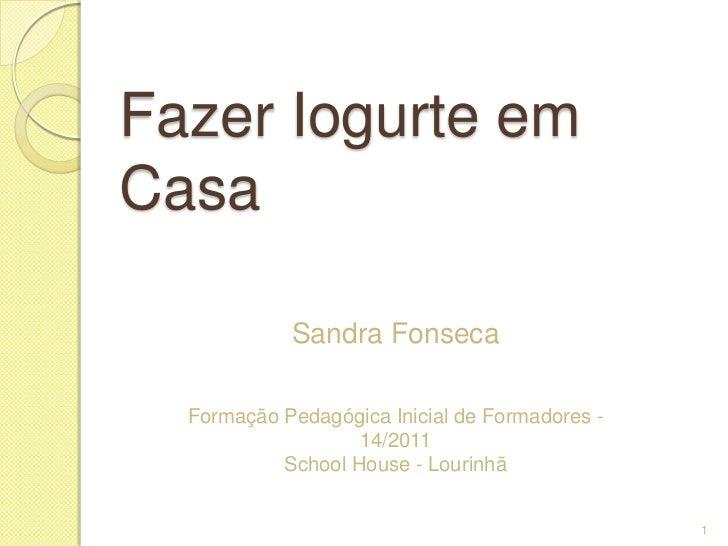 Fazer Iogurte emCasa            Sandra Fonseca  Formação Pedagógica Inicial de Formadores -                   14/2011     ...