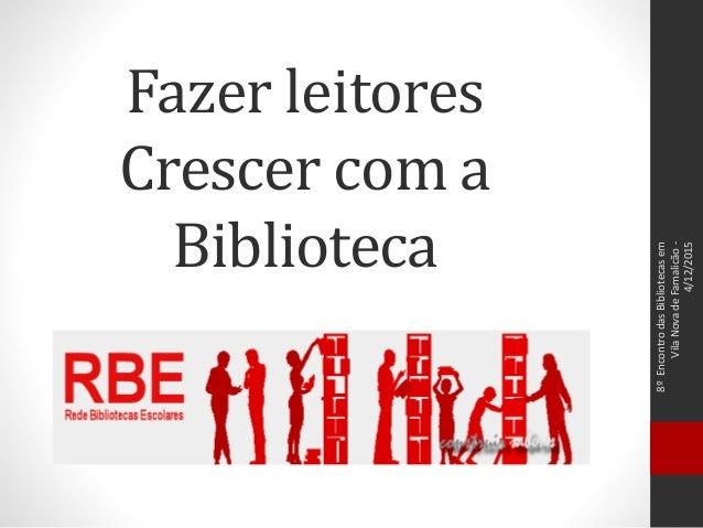 Fazer leitores Crescer com a Biblioteca 8ºEncontrodasBibliotecasem VilaNovadeFamalicão- 4/12/2015