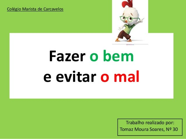 Fazer o bem e evitar o mal Trabalho realizado por: Tomaz Moura Soares, Nº 30 Colégio Marista de Carcavelos