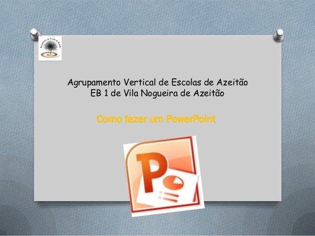 Agrupamento Vertical de Escolas de Azeitão     EB 1 de Vila Nogueira de Azeitão      Como fazer um PowerPoint